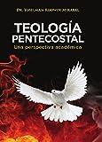 TEOLOGÍA PENTECOSTAL : Una perspectiva académica