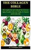 The Collagen Bible: The Complete Diet And Cookbook Plan To Reverse Aging, Strengthen Joint, Loss Weight, For Dummies And Revitalize Skin